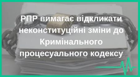 РПР вимагає відкликати неконституційні зміни до Кримінального процесуального кодексу